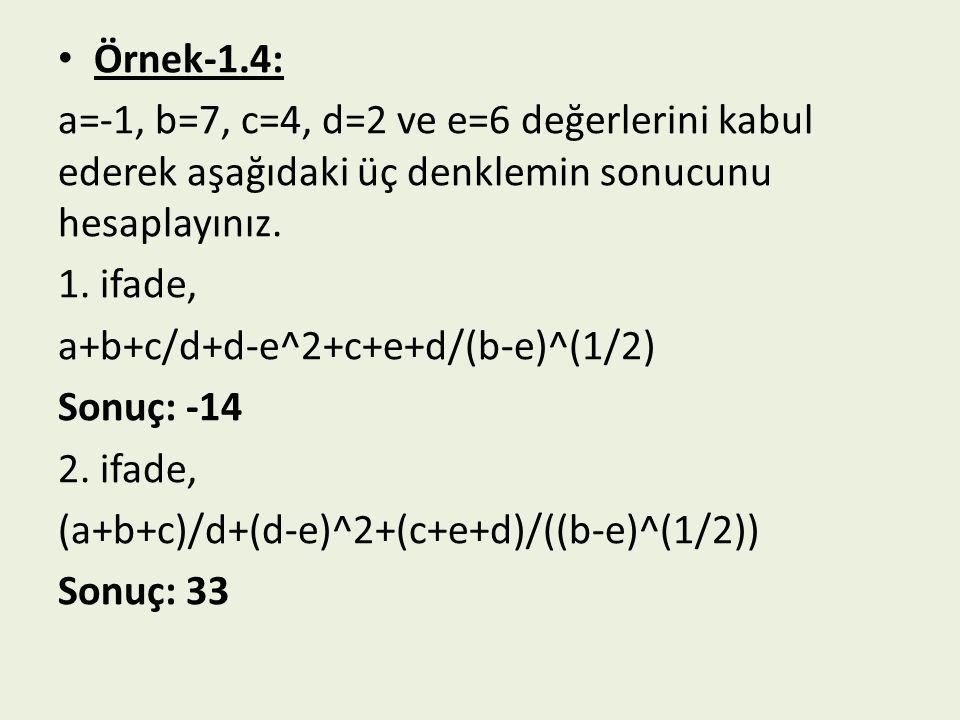 Örnek-1.4: a=-1, b=7, c=4, d=2 ve e=6 değerlerini kabul ederek aşağıdaki üç denklemin sonucunu hesaplayınız. 1. ifade, a+b+c/d+d-e^2+c+e+d/(b-e)^(1/2)