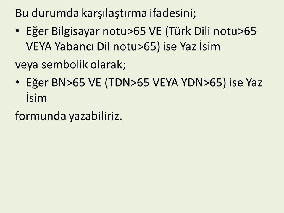 Bu durumda karşılaştırma ifadesini; Eğer Bilgisayar notu>65 VE (Türk Dili notu>65 VEYA Yabancı Dil notu>65) ise Yaz İsim veya sembolik olarak; Eğer BN