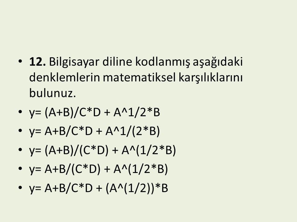 12. Bilgisayar diline kodlanmış aşağıdaki denklemlerin matematiksel karşılıklarını bulunuz. y= (A+B)/C*D + A^1/2*B y= A+B/C*D + A^1/(2*B) y= (A+B)/(C*