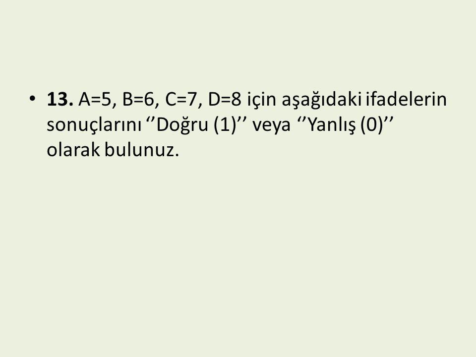 13. A=5, B=6, C=7, D=8 için aşağıdaki ifadelerin sonuçlarını ''Doğru (1)'' veya ''Yanlış (0)'' olarak bulunuz.