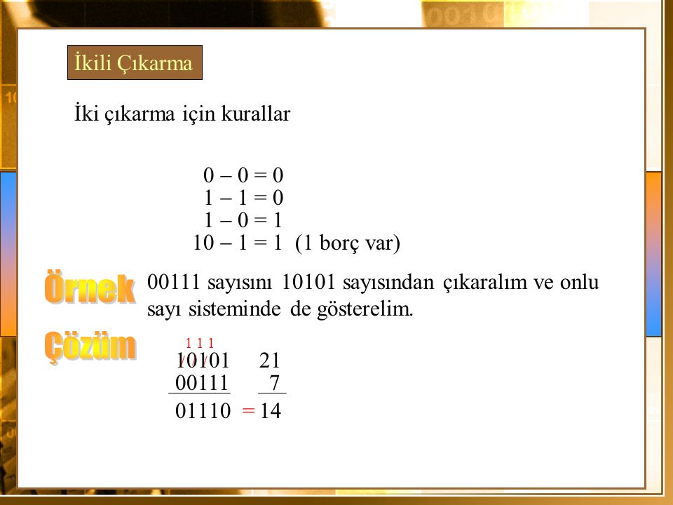İkili Çıkarma İki çıkarma için kurallar 0  0 = 0 1  1 = 0 1  0 = 1 10  1 = 1 (1 borç var) 00111 sayısını 10101 sayısından çıkaralım ve onlu sayı s