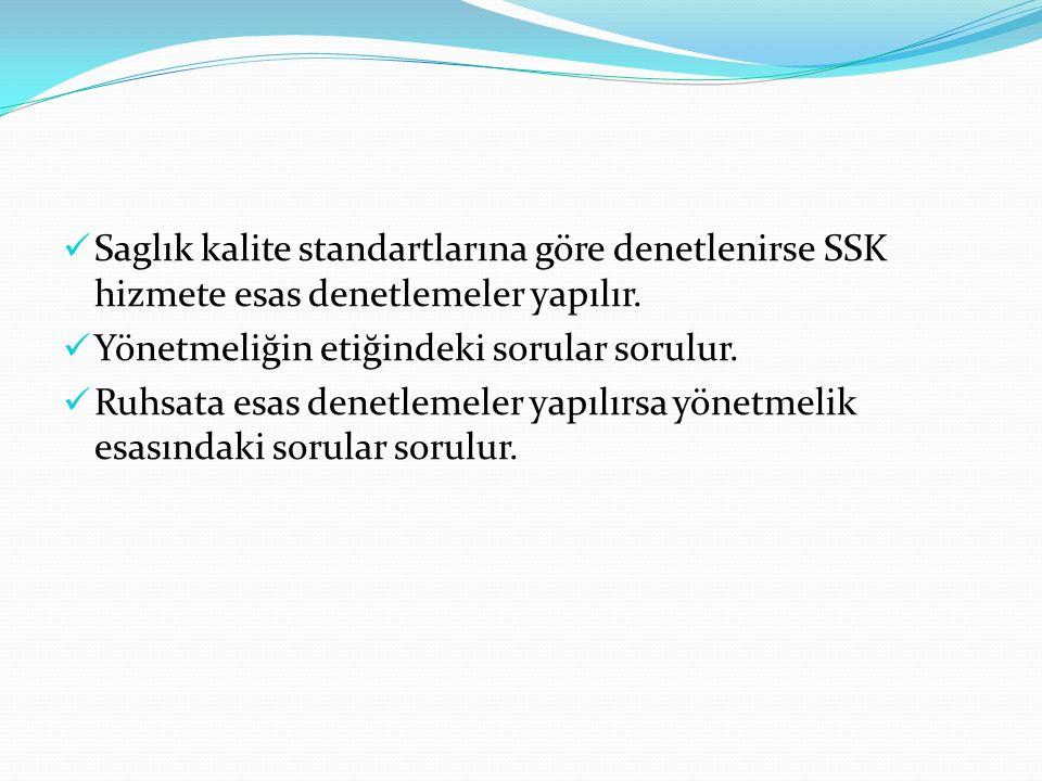 Saglık kalite standartlarına göre denetlenirse SSK hizmete esas denetlemeler yapılır. Yönetmeliğin etiğindeki sorular sorulur. Ruhsata esas denetlemel