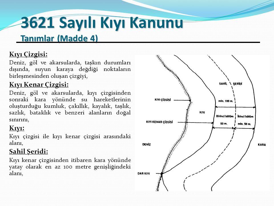 3621 Sayılı Kıyı Kanunu Tanımlar (Madde 4) Kıyı Çizgisi: Deniz, göl ve akarsularda, taşkın durumları dışında, suyun karaya değdiği noktaların birleşmesinden oluşan çizgiyi, Kıyı Kenar Çizgisi: Deniz, göl ve akarsularda, kıyı çizgisinden sonraki kara yönünde su hareketlerinin oluşturduğu kumluk, çakıllık, kayalık, taşlık, sazlık, bataklık ve benzeri alanların doğal sınırını, Kıyı: Kıyı çizgisi ile kıyı kenar çizgisi arasındaki alanı, Sahil Şeridi: Kıyı kenar çizgisinden itibaren kara yönünde yatay olarak en az 100 metre genişliğindeki alanı,