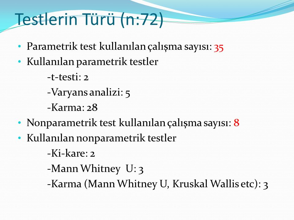 Testlerin Türü (n:72) Parametrik test kullanılan çalışma sayısı: 35 Kullanılan parametrik testler -t-testi: 2 -Varyans analizi: 5 -Karma: 28 Nonparametrik test kullanılan çalışma sayısı: 8 Kullanılan nonparametrik testler -Ki-kare: 2 -Mann Whitney U: 3 -Karma (Mann Whitney U, Kruskal Wallis etc): 3