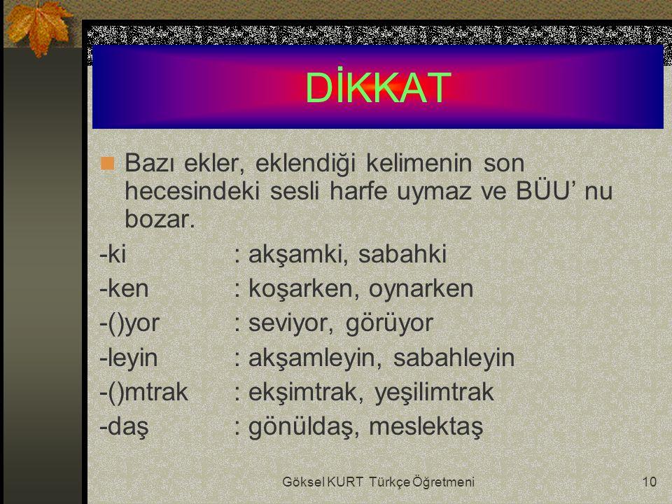 Göksel KURT Türkçe Öğretmeni10 DİKKAT Bazı ekler, eklendiği kelimenin son hecesindeki sesli harfe uymaz ve BÜU' nu bozar.