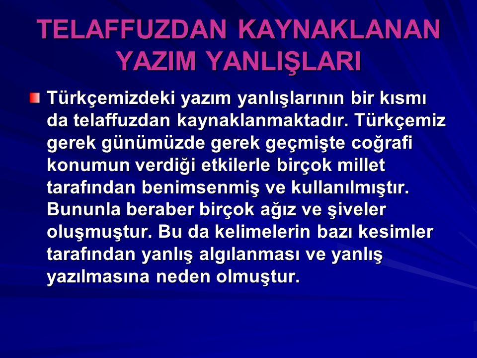 TELAFFUZDAN KAYNAKLANAN YAZIM YANLIŞLARI Türkçemizdeki yazım yanlışlarının bir kısmı da telaffuzdan kaynaklanmaktadır. Türkçemiz gerek günümüzde gerek