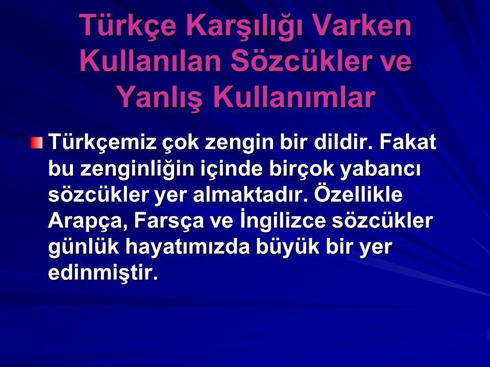 Türkçe Karşılığı Varken Kullanılan Sözcükler ve Yanlış Kullanımlar Türkçemiz çok zengin bir dildir. Fakat bu zenginliğin içinde birçok yabancı sözcükl