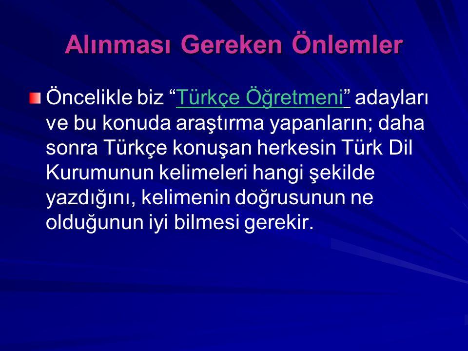 """Alınması Gereken Önlemler Öncelikle biz """"Türkçe Öğretmeni"""" adayları ve bu konuda araştırma yapanların; daha sonra Türkçe konuşan herkesin Türk Dil Kur"""