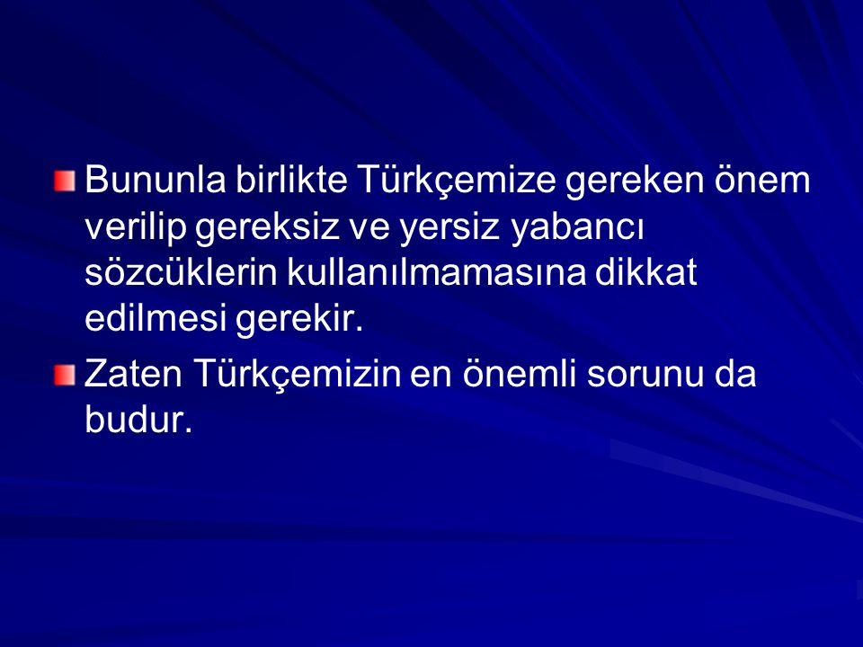 Bununla birlikte Türkçemize gereken önem verilip gereksiz ve yersiz yabancı sözcüklerin kullanılmamasına dikkat edilmesi gerekir. Zaten Türkçemizin en