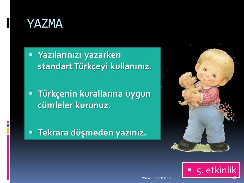 YAZMA  Yazılarınızı yazarken standart Türkçeyi kullanınız.  Türkçenin kurallarına uygun cümleler kurunuz.  Tekrara düşmeden yazınız.  5. etkinlik