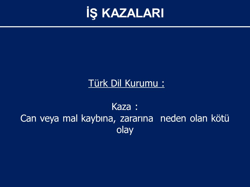 İŞ KAZALARI Türk Dil Kurumu : Kaza : Can veya mal kaybına, zararına neden olan kötü olay