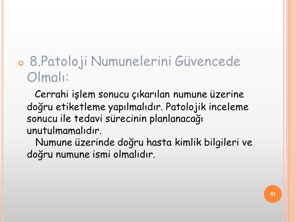 8.Patoloji Numunelerini Güvencede Olmalı: Cerrahi işlem sonucu çıkarılan numune üzerine doğru etiketleme yapılmalıdır. Patolojik inceleme sonucu ile t