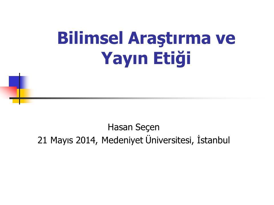 Bilimsel Araştırma ve Yayın Etiği Hasan Seçen 21 Mayıs 2014, Medeniyet Üniversitesi, İstanbul