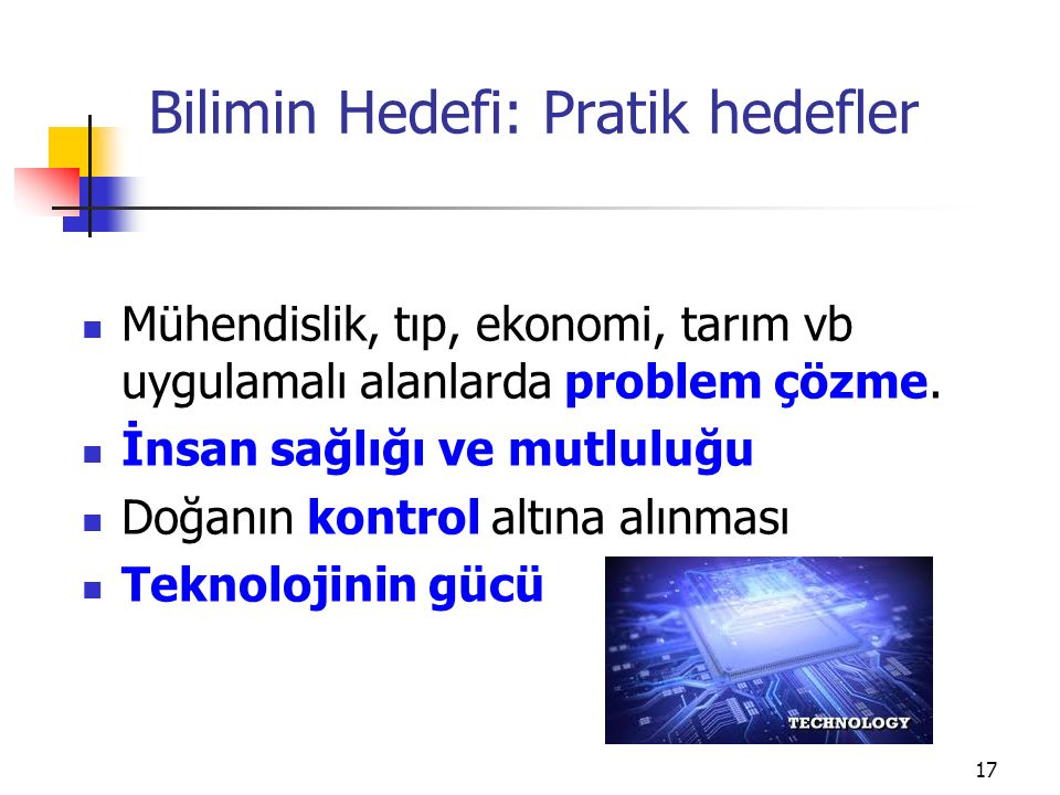 Bilimin Hedefi: Pratik hedefler Mühendislik, tıp, ekonomi, tarım vb uygulamalı alanlarda problem çözme. İnsan sağlığı ve mutluluğu Doğanın kontrol alt