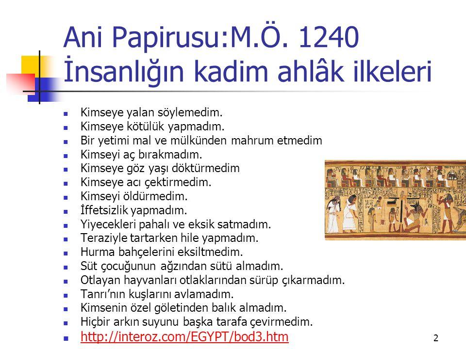 Ani Papirusu:M.Ö. 1240 İnsanlığın kadim ahlâk ilkeleri Kimseye yalan söylemedim. Kimseye kötülük yapmadım. Bir yetimi mal ve mülkünden mahrum etmedim