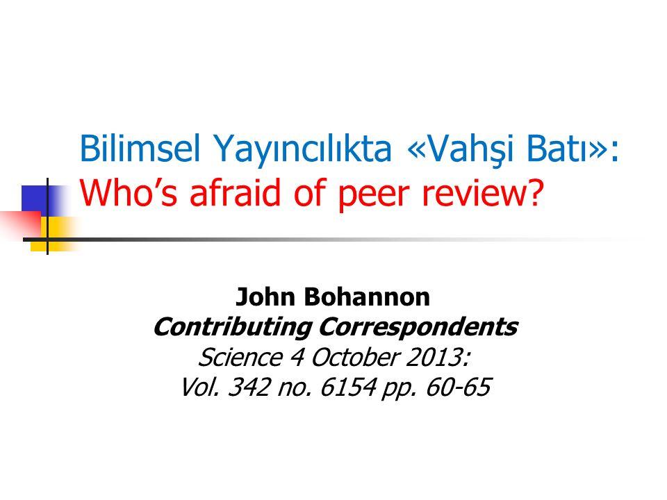 Bilimsel Yayıncılıkta «Vahşi Batı»: Who's afraid of peer review? John Bohannon Contributing Correspondents Science 4 October 2013: Vol. 342 no. 6154 p