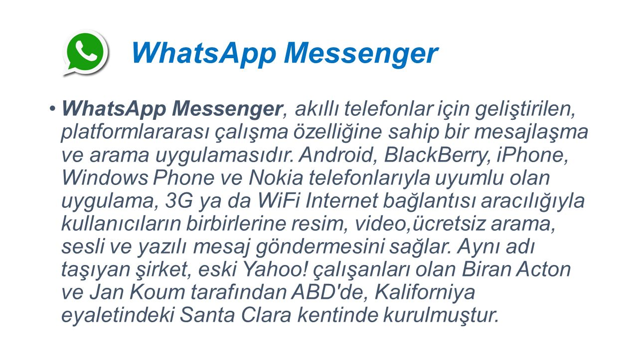 WhatsApp Messenger WhatsApp Messenger, akıllı telefonlar için geliştirilen, platformlararası çalışma özelliğine sahip bir mesajlaşma ve arama uygulamasıdır.