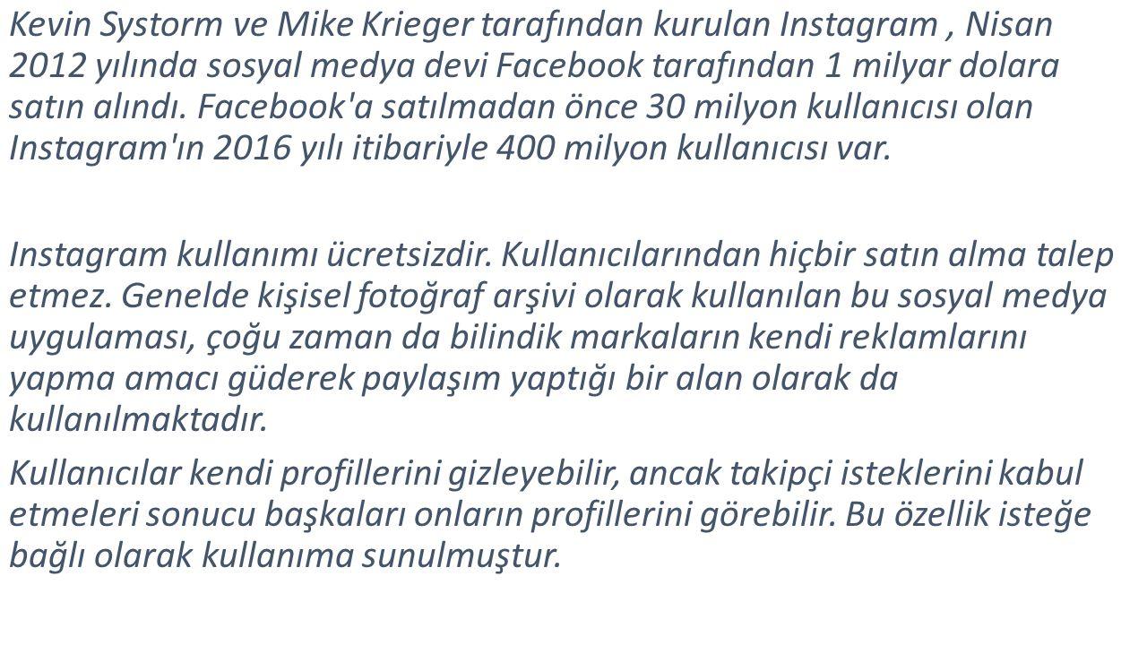 Kevin Systorm ve Mike Krieger tarafından kurulan Instagram, Nisan 2012 yılında sosyal medya devi Facebook tarafından 1 milyar dolara satın alındı.