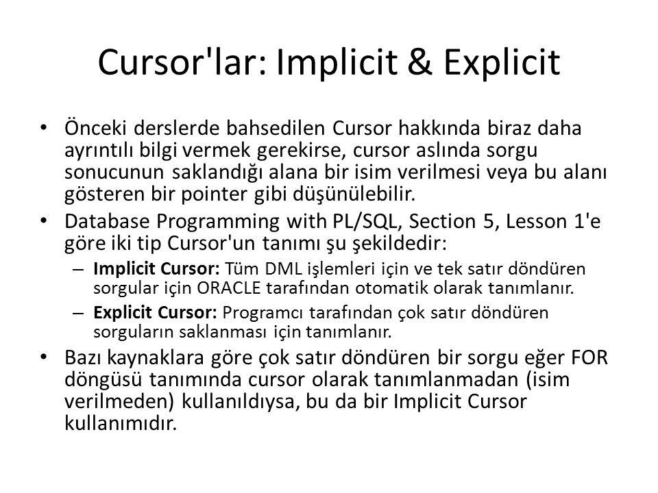 Cursor lar: Implicit & Explicit Önceki derslerde bahsedilen Cursor hakkında biraz daha ayrıntılı bilgi vermek gerekirse, cursor aslında sorgu sonucunun saklandığı alana bir isim verilmesi veya bu alanı gösteren bir pointer gibi düşünülebilir.