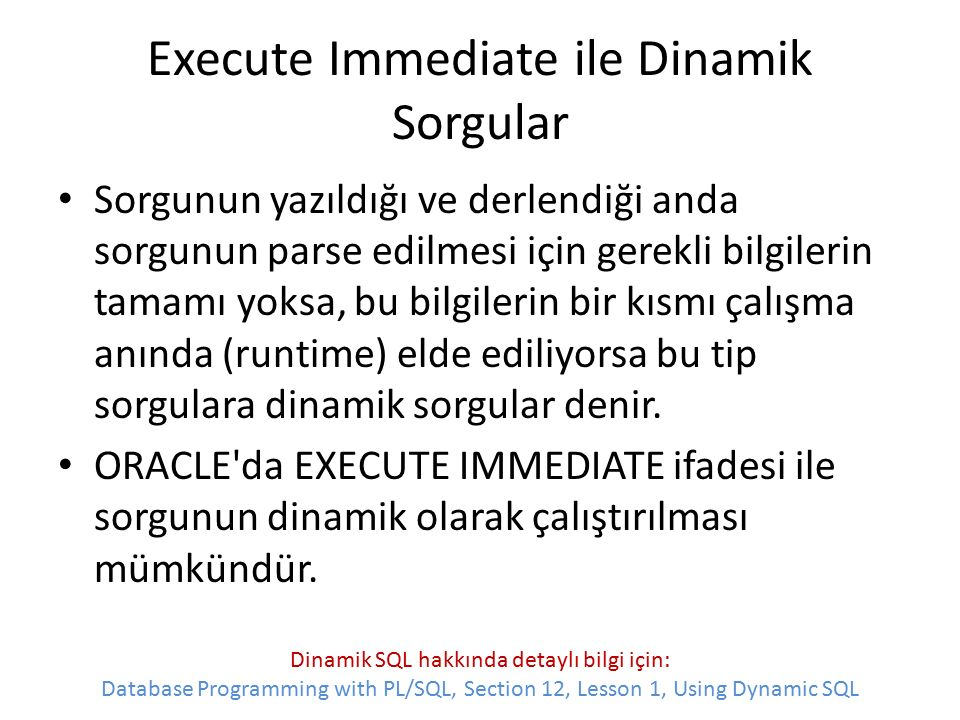 Execute Immediate ile Dinamik Sorgular Sorgunun yazıldığı ve derlendiği anda sorgunun parse edilmesi için gerekli bilgilerin tamamı yoksa, bu bilgilerin bir kısmı çalışma anında (runtime) elde ediliyorsa bu tip sorgulara dinamik sorgular denir.