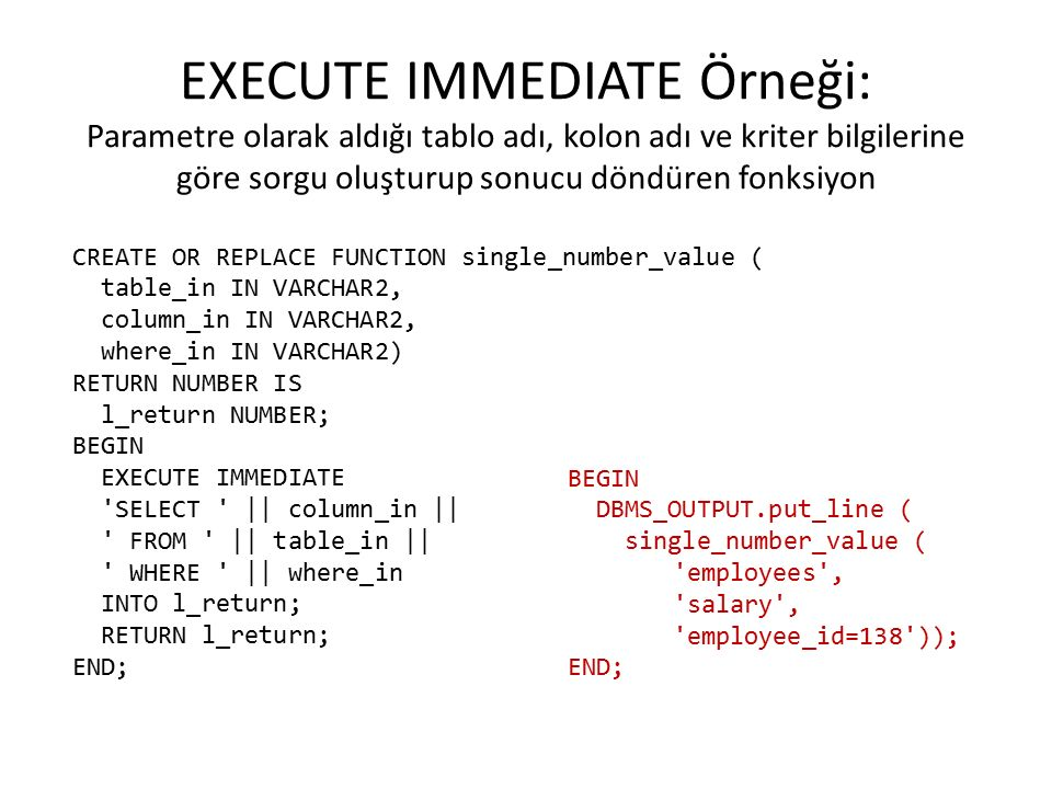 EXECUTE IMMEDIATE Örneği: Parametre olarak aldığı tablo adı, kolon adı ve kriter bilgilerine göre sorgu oluşturup sonucu döndüren fonksiyon CREATE OR REPLACE FUNCTION single_number_value ( table_in IN VARCHAR2, column_in IN VARCHAR2, where_in IN VARCHAR2) RETURN NUMBER IS l_return NUMBER; BEGIN EXECUTE IMMEDIATE SELECT || column_in || FROM || table_in || WHERE || where_in INTO l_return; RETURN l_return; END; BEGIN DBMS_OUTPUT.put_line ( single_number_value ( employees , salary , employee_id=138 )); END;