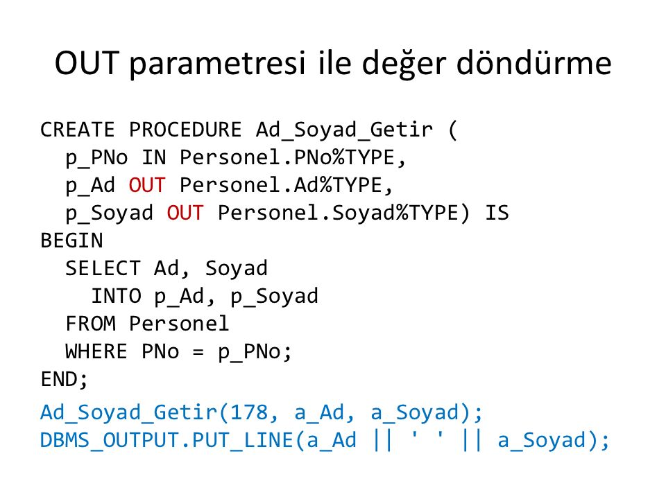 OUT parametresi ile değer döndürme CREATE PROCEDURE Ad_Soyad_Getir ( p_PNo IN Personel.PNo%TYPE, p_Ad OUT Personel.Ad%TYPE, p_Soyad OUT Personel.Soyad%TYPE) IS BEGIN SELECT Ad, Soyad INTO p_Ad, p_Soyad FROM Personel WHERE PNo = p_PNo; END; Ad_Soyad_Getir(178, a_Ad, a_Soyad); DBMS_OUTPUT.PUT_LINE(a_Ad || || a_Soyad);