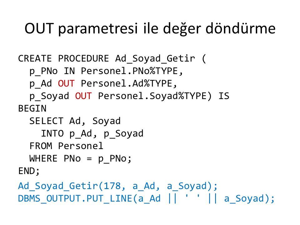 OUT parametresi ile değer döndürme CREATE PROCEDURE Ad_Soyad_Getir ( p_PNo IN Personel.PNo%TYPE, p_Ad OUT Personel.Ad%TYPE, p_Soyad OUT Personel.Soyad