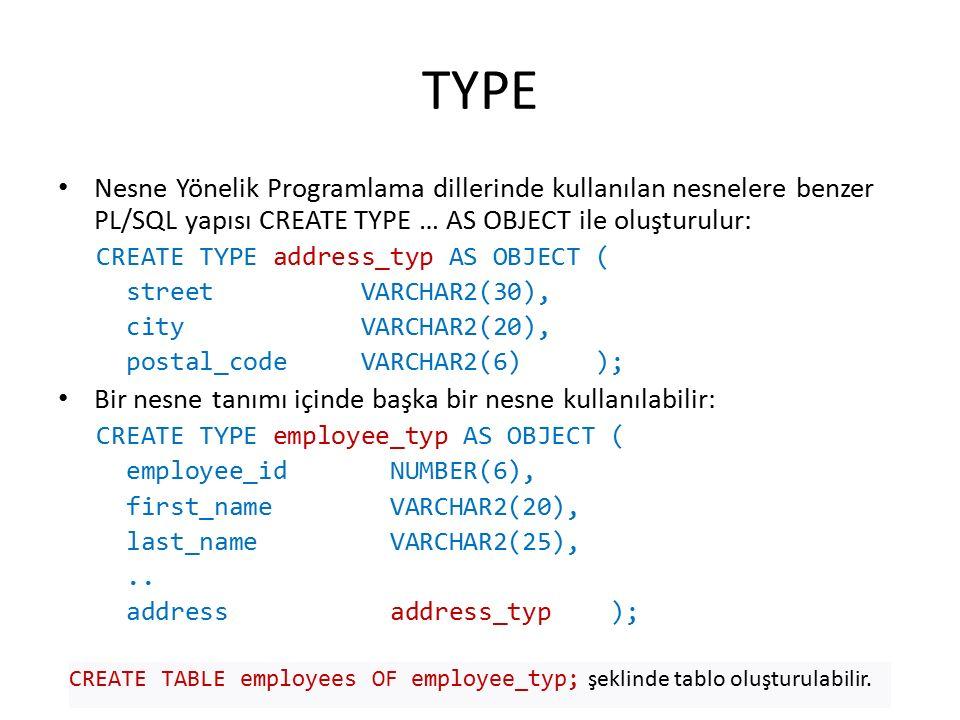 TYPE Nesne Yönelik Programlama dillerinde kullanılan nesnelere benzer PL/SQL yapısı CREATE TYPE … AS OBJECT ile oluşturulur: CREATE TYPE address_typ AS OBJECT ( street VARCHAR2(30), city VARCHAR2(20), postal_code VARCHAR2(6) ); Bir nesne tanımı içinde başka bir nesne kullanılabilir: CREATE TYPE employee_typ AS OBJECT ( employee_id NUMBER(6), first_name VARCHAR2(20), last_name VARCHAR2(25),..
