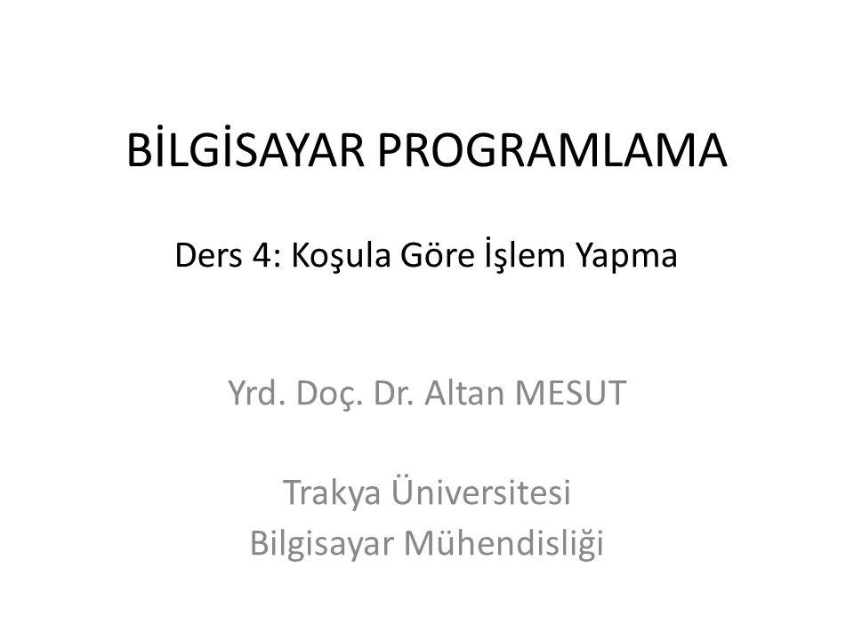 BİLGİSAYAR PROGRAMLAMA Ders 4: Koşula Göre İşlem Yapma Yrd. Doç. Dr. Altan MESUT Trakya Üniversitesi Bilgisayar Mühendisliği