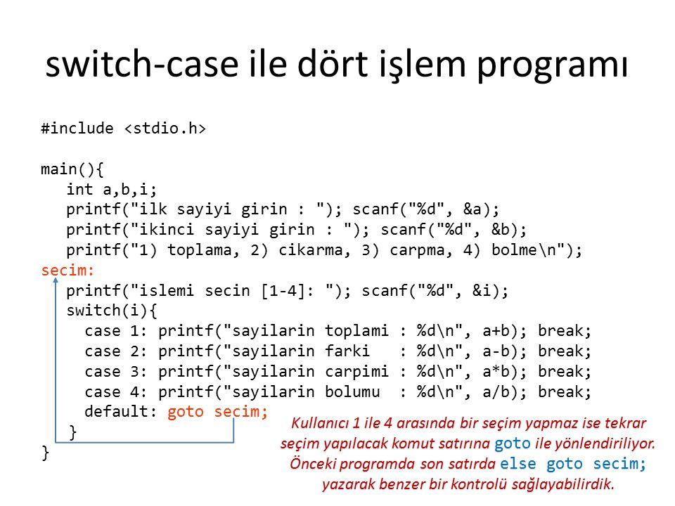 switch-case ile dört işlem programı #include main(){ int a,b,i; printf( ilk sayiyi girin : ); scanf( %d , &a); printf( ikinci sayiyi girin : ); scanf( %d , &b); printf( 1) toplama, 2) cikarma, 3) carpma, 4) bolme\n ); secim: printf( islemi secin [1-4]: ); scanf( %d , &i); switch(i){ case 1: printf( sayilarin toplami : %d\n , a+b); break; case 2: printf( sayilarin farki : %d\n , a-b); break; case 3: printf( sayilarin carpimi : %d\n , a*b); break; case 4: printf( sayilarin bolumu : %d\n , a/b); break; default: goto secim; } Kullanıcı 1 ile 4 arasında bir seçim yapmaz ise tekrar seçim yapılacak komut satırına goto ile yönlendiriliyor.