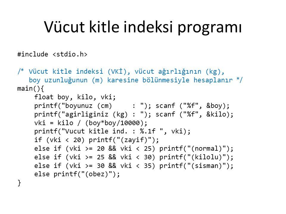 Vücut kitle indeksi programı #include // Vücut kitle indeksi (VKİ), vücut ağırlığının (kg), // boy uzunluğunun (m) karesine bölünmesiyle hesaplanır main(){ float boy, kilo, vki; printf( boyunuz (cm) : ); scanf ( %f , &boy); printf( agirliginiz (kg) : ); scanf ( %f , &kilo); vki = kilo / (boy*boy/10000); printf( Vucut kitle ind.