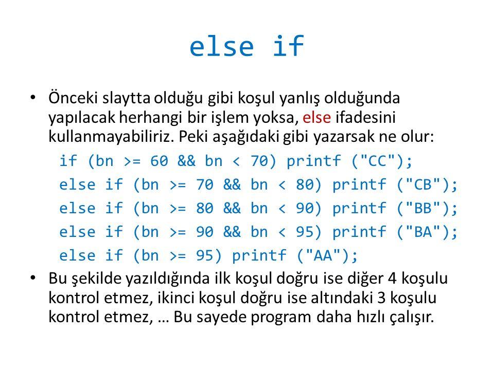 Dört İşlem Programı #include void main(){ int a,b,i; printf( ilk sayiyi girin : ); scanf( %d , &a); printf( ikinci sayiyi girin : ); scanf( %d , &b); printf( 1)toplama, 2)cikarma, 3)carpma, 4)bolme ); printf( islemi secin [1-4]: ); scanf( %d , &i); if (i == 1) printf( sayilarin toplami : %d\n , a+b); else if (i == 2) printf( sayilarin farki : %d\n , a-b); else if (i == 3) printf( sayilarin carpimi : %d\n , a*b); else if (i == 4) printf( sayilarin bolumu : %d\n , a/b); } Yazılmasa da program çalışır ama gereksiz yere tüm if'ler kontrol edilir