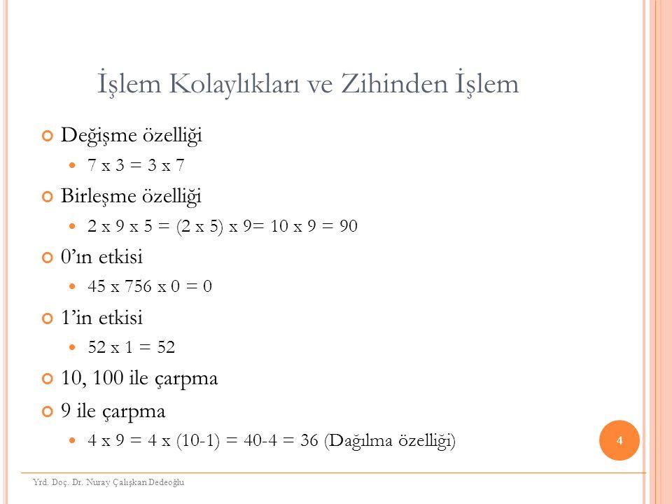 İşlem Kolaylıkları ve Zihinden İşlem Değişme özelliği 7 x 3 = 3 x 7 Birleşme özelliği 2 x 9 x 5 = (2 x 5) x 9= 10 x 9 = 90 0'ın etkisi 45 x 756 x 0 = 0 1'in etkisi 52 x 1 = 52 10, 100 ile çarpma 9 ile çarpma 4 x 9 = 4 x (10-1) = 40-4 = 36 (Dağılma özelliği) 4 Yrd.