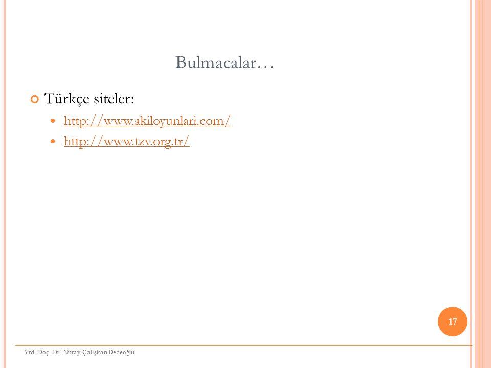 Bulmacalar… Türkçe siteler: http://www.akiloyunlari.com/ http://www.tzv.org.tr/ 17 Yrd. Doç. Dr. Nuray Çalışkan Dedeoğlu