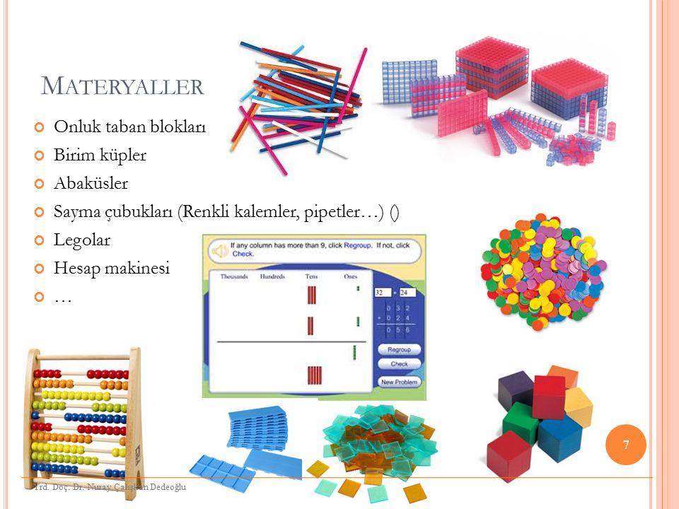 M ATERYALLER Onluk taban blokları Birim küpler Abaküsler Sayma çubukları (Renkli kalemler, pipetler…) () Legolar Hesap makinesi … 7 Yrd. Doç. Dr. Nura