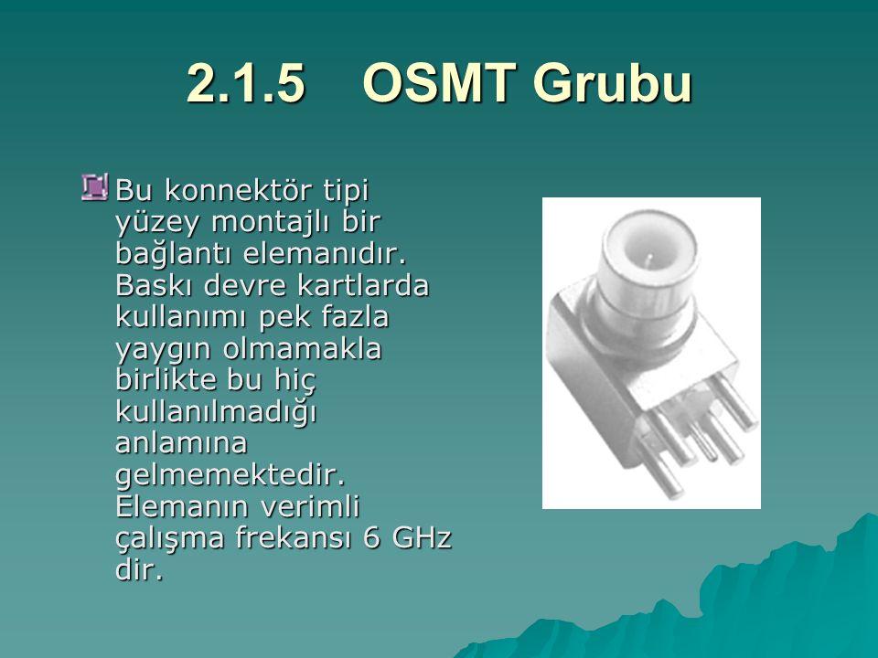 2.1.5OSMT Grubu Bu konnektör tipi yüzey montajlı bir bağlantı elemanıdır. Baskı devre kartlarda kullanımı pek fazla yaygın olmamakla birlikte bu hiç k