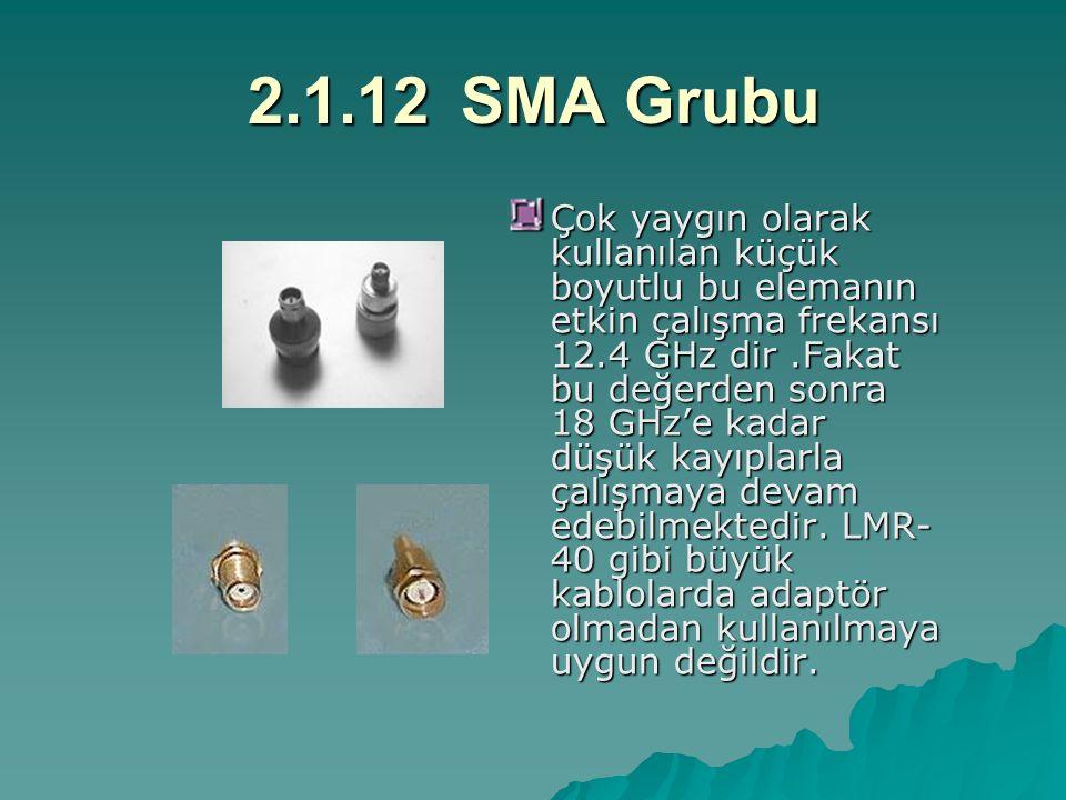 2.1.12SMA Grubu Çok yaygın olarak kullanılan küçük boyutlu bu elemanın etkin çalışma frekansı 12.4 GHz dir.Fakat bu değerden sonra 18 GHz'e kadar düşük kayıplarla çalışmaya devam edebilmektedir.