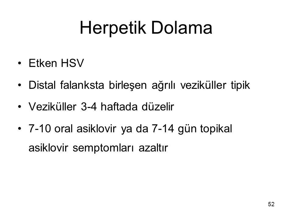 52 Herpetik Dolama Etken HSV Distal falanksta birleşen ağrılı veziküller tipik Veziküller 3-4 haftada düzelir 7-10 oral asiklovir ya da 7-14 gün topik