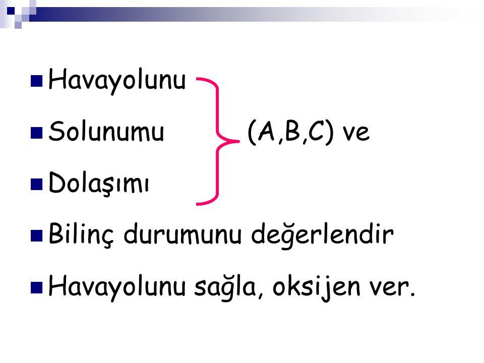 Havayolunu Solunumu (A,B,C) ve Dolaşımı Bilinç durumunu değerlendir Havayolunu sağla, oksijen ver.