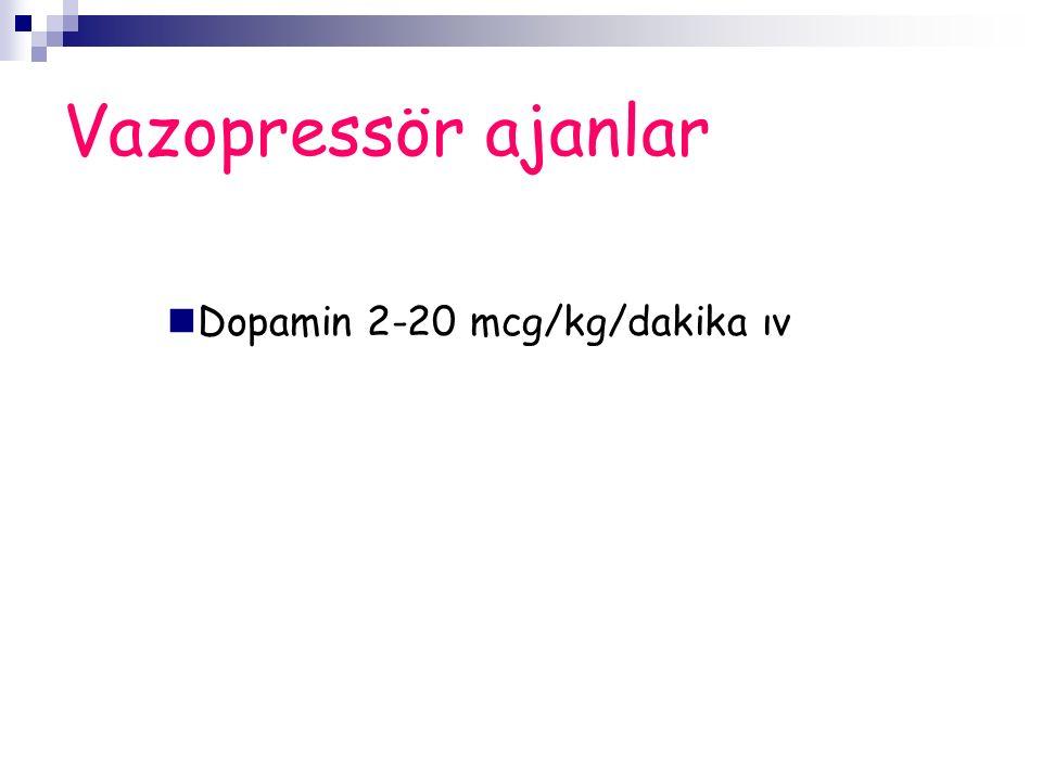 Vazopressör ajanlar Dopamin 2-20 mcg/kg/dakika ıv