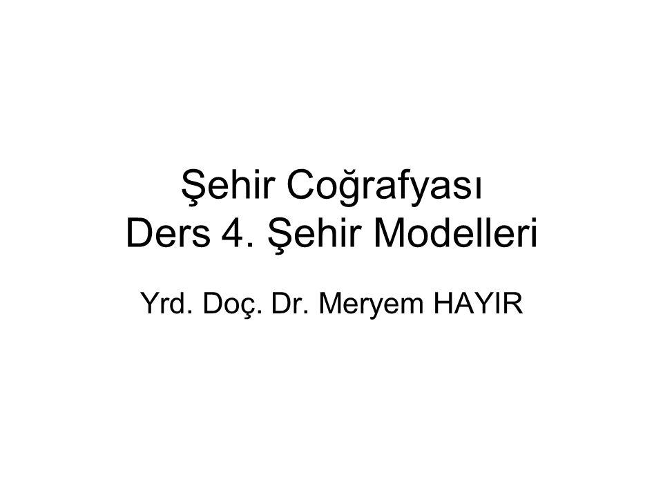 Şehir Coğrafyası Ders 4. Şehir Modelleri Yrd. Doç. Dr. Meryem HAYIR