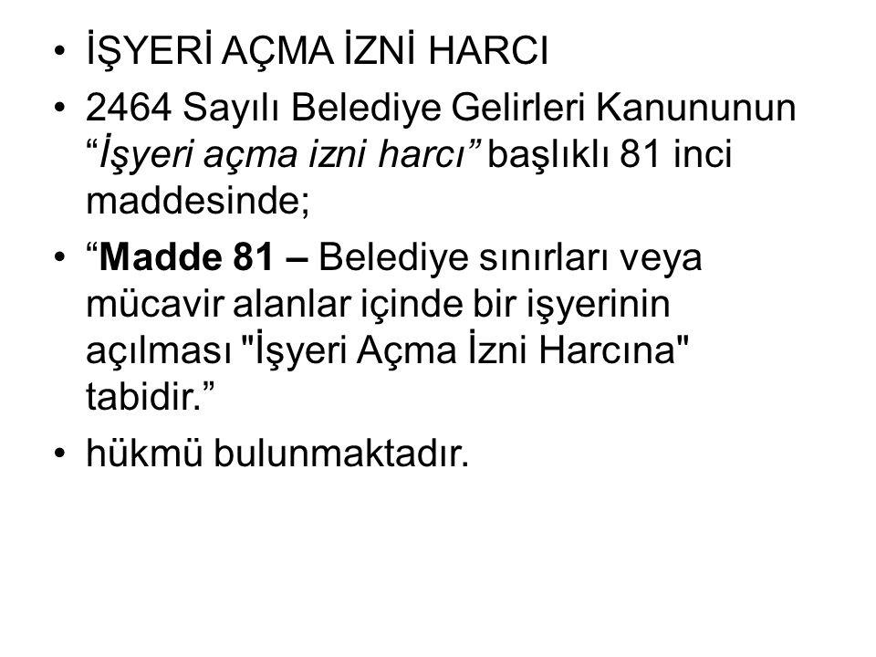 """İŞYERİ AÇMA İZNİ HARCI 2464 Sayılı Belediye Gelirleri Kanununun """"İşyeri açma izni harcı"""" başlıklı 81 inci maddesinde; """"Madde 81 – Belediye sınırları v"""