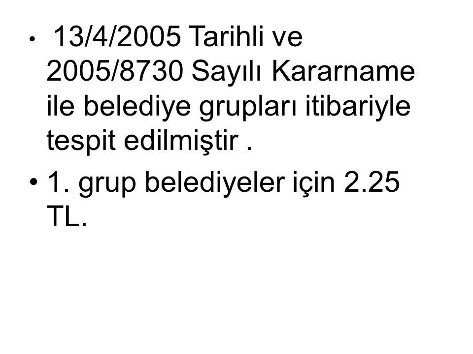 13/4/2005 Tarihli ve 2005/8730 Sayılı Kararname ile belediye grupları itibariyle tespit edilmiştir. 1. grup belediyeler için 2.25 TL.
