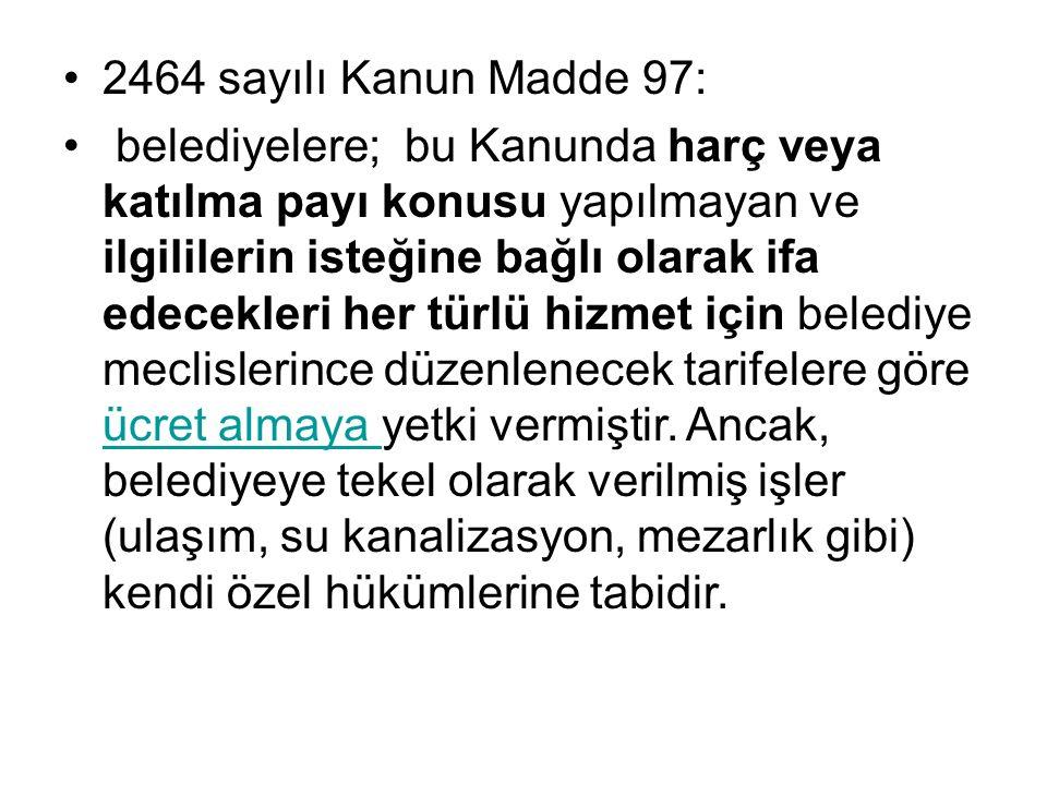 2464 sayılı Kanun Madde 97: belediyelere; bu Kanunda harç veya katılma payı konusu yapılmayan ve ilgililerin isteğine bağlı olarak ifa edecekleri her