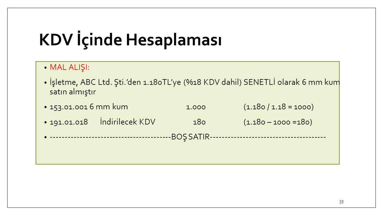 KDV İçinde Hesaplaması MAL ALIŞI: İşletme, ABC Ltd. Şti.'den 1.180TL'ye (%18 KDV dahil) SENETLİ olarak 6 mm kum satın almıştır 153.01.001 6 mm kum 1.0