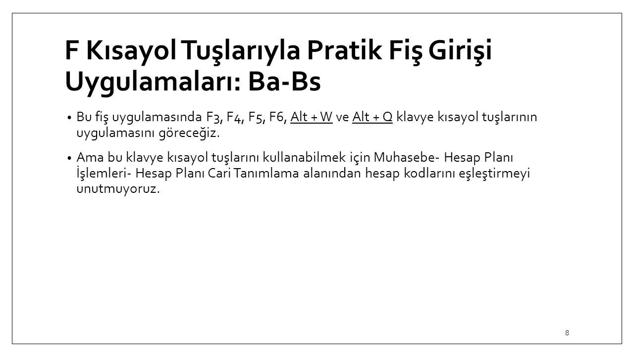 F Kısayol Tuşlarıyla Pratik Fiş Girişi Uygulamaları: Ba-Bs Bu fiş uygulamasında F3, F4, F5, F6, Alt + W ve Alt + Q klavye kısayol tuşlarının uygulamasını göreceğiz.