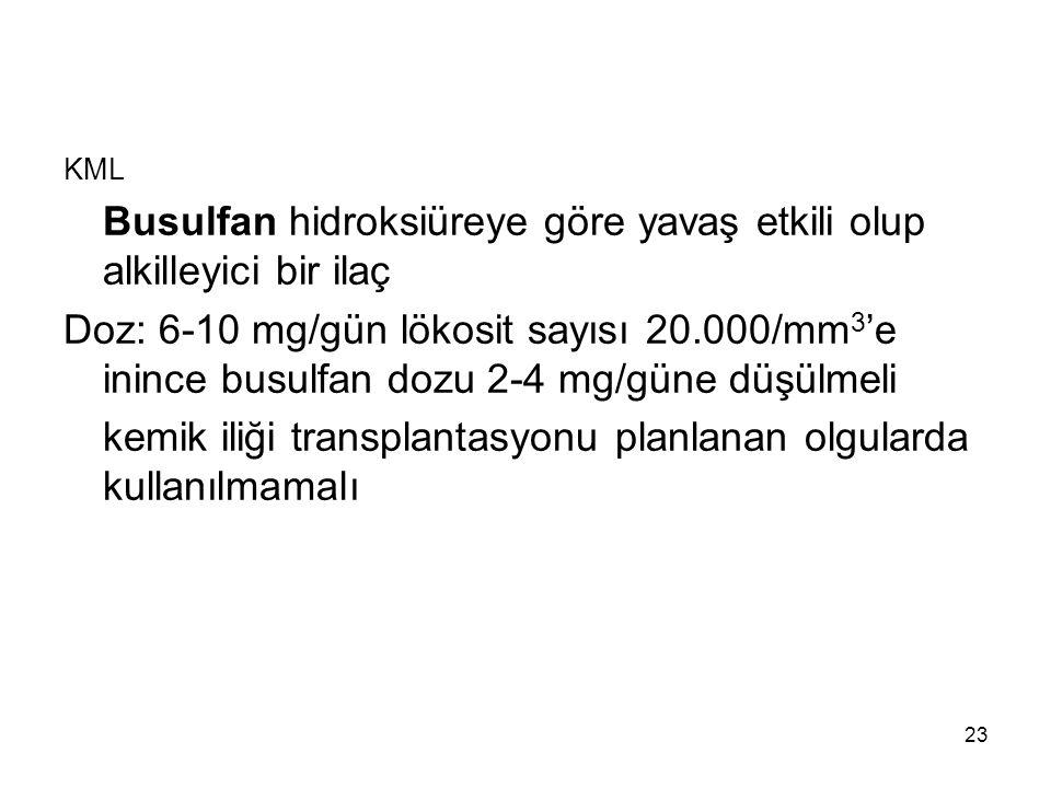 23 KML Busulfan hidroksiüreye göre yavaş etkili olup alkilleyici bir ilaç Doz: 6-10 mg/gün lökosit sayısı 20.000/mm 3 'e inince busulfan dozu 2-4 mg/g