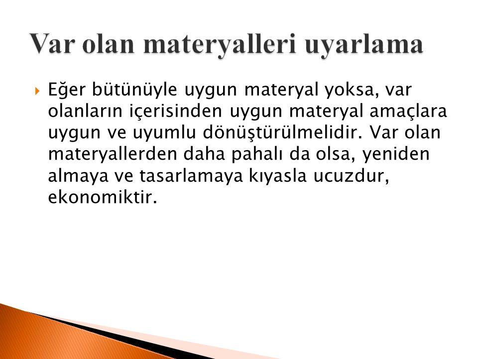  Eğer bütünüyle uygun materyal yoksa, var olanların içerisinden uygun materyal amaçlara uygun ve uyumlu dönüştürülmelidir.
