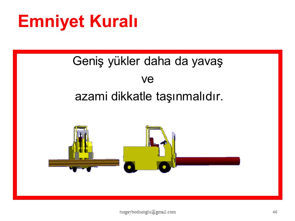 Emniyet Kuralı Gevşek, bağlanmamış, ağırlık merkezi belli olmayan yükler asla taşınmamalıdır. 45 turgayboduroglu@gmail.com