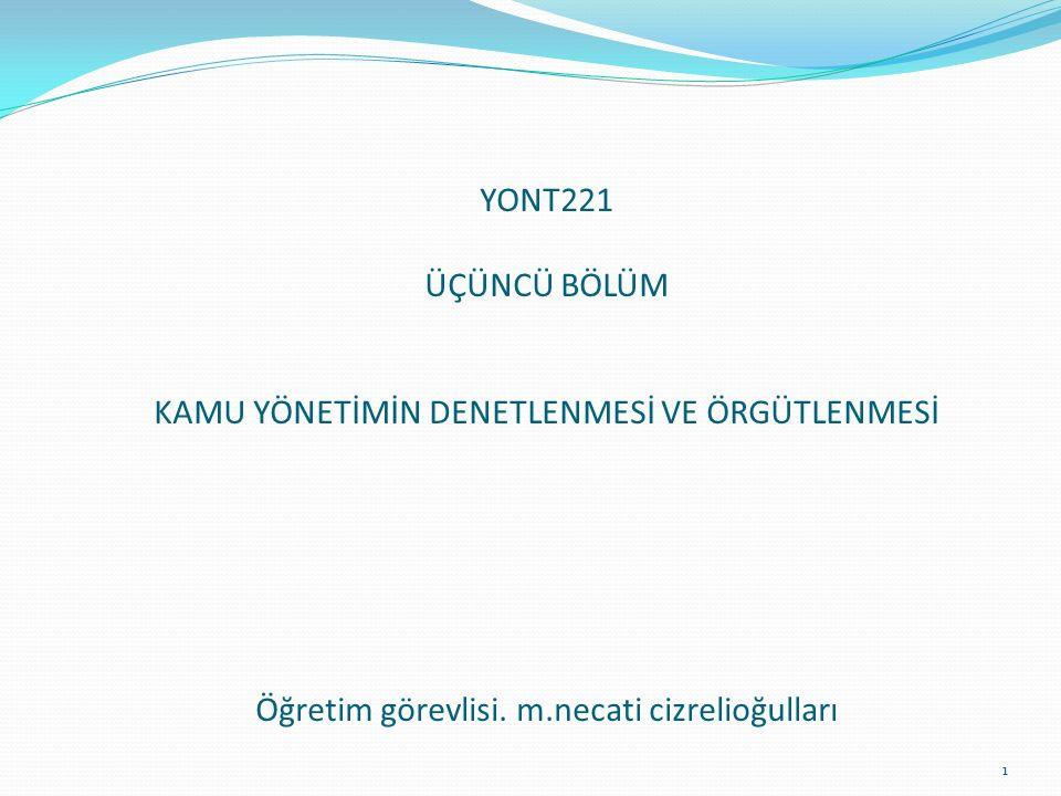 YONT221 ÜÇÜNCÜ BÖLÜM KAMU YÖNETİMİN DENETLENMESİ VE ÖRGÜTLENMESİ Öğretim görevlisi. m.necati cizrelioğulları 1